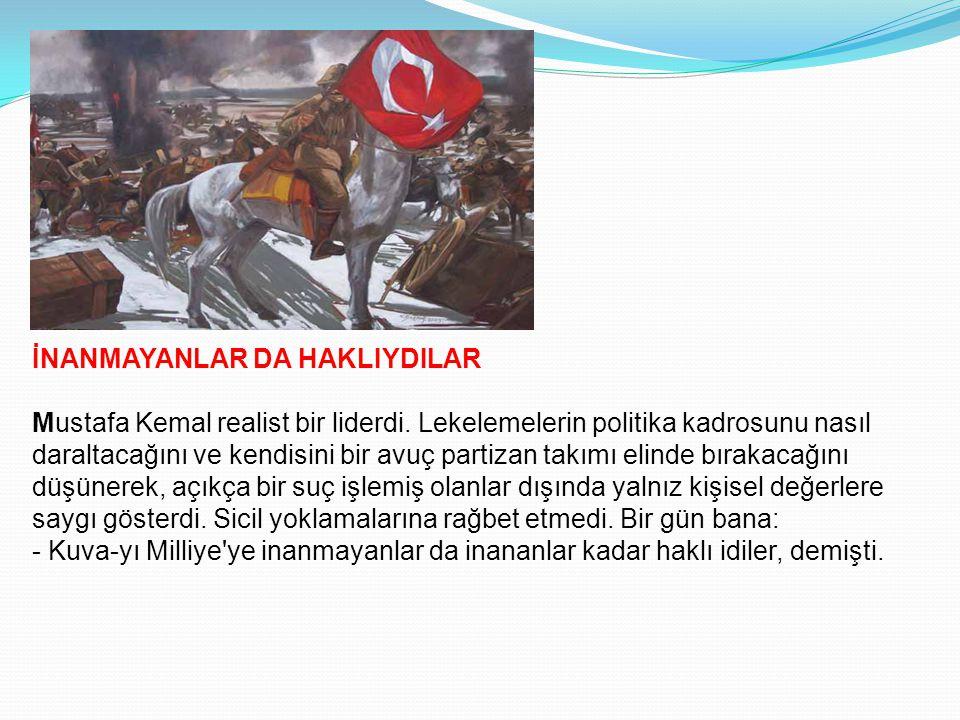 İNANMAYANLAR DA HAKLIYDILAR Mustafa Kemal realist bir liderdi