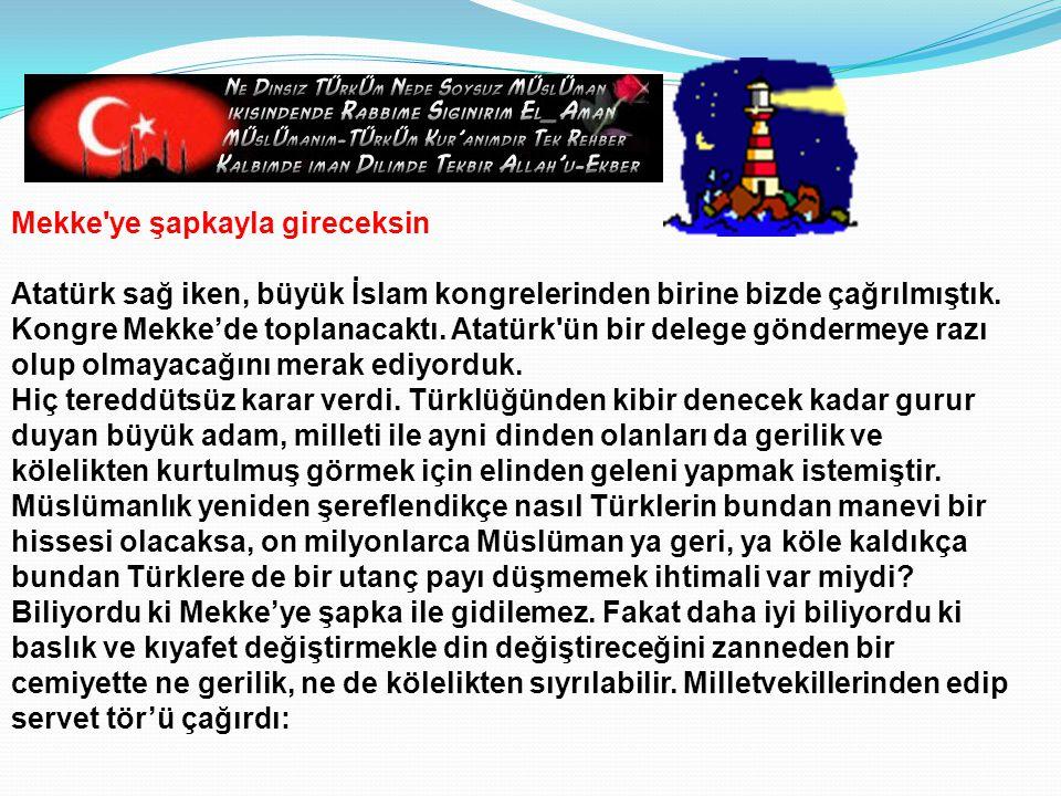 Mekke ye şapkayla gireceksin Atatürk sağ iken, büyük İslam kongrelerinden birine bizde çağrılmıştık.