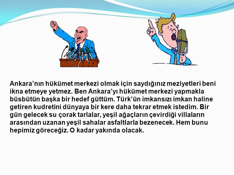 Ankara'nın hükümet merkezi olmak için saydığınız meziyetleri beni ikna etmeye yetmez.
