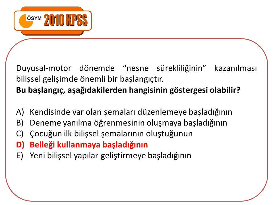 2010 KPSS Duyusal-motor dönemde nesne sürekliliğinin kazanılması bilişsel gelişimde önemli bir başlangıçtır.