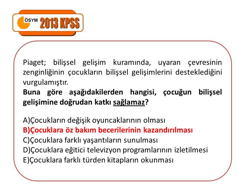2013 KPSS Piaget; bilişsel gelişim kuramında, uyaran çevresinin zenginliğinin çocukların bilişsel gelişimlerini desteklediğini vurgulamıştır.