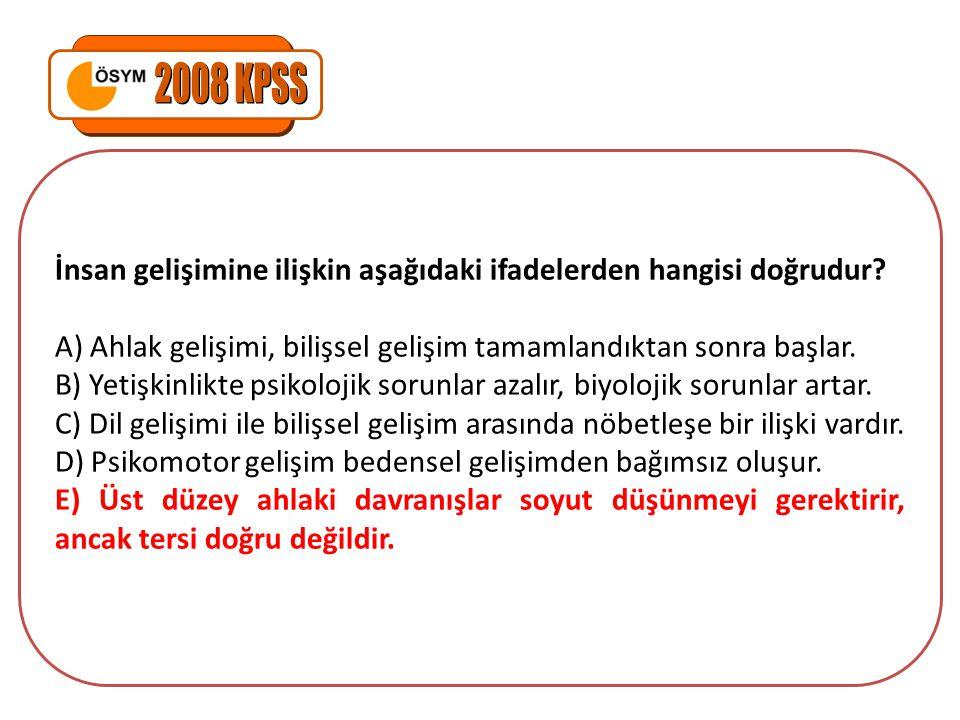 2008 KPSS İnsan gelişimine ilişkin aşağıdaki ifadelerden hangisi doğrudur A) Ahlak gelişimi, bilişsel gelişim tamamlandıktan sonra başlar.