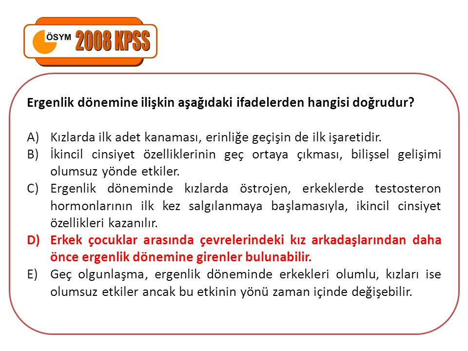 2008 KPSS Ergenlik dönemine ilişkin aşağıdaki ifadelerden hangisi doğrudur Kızlarda ilk adet kanaması, erinliğe geçişin de ilk işaretidir.