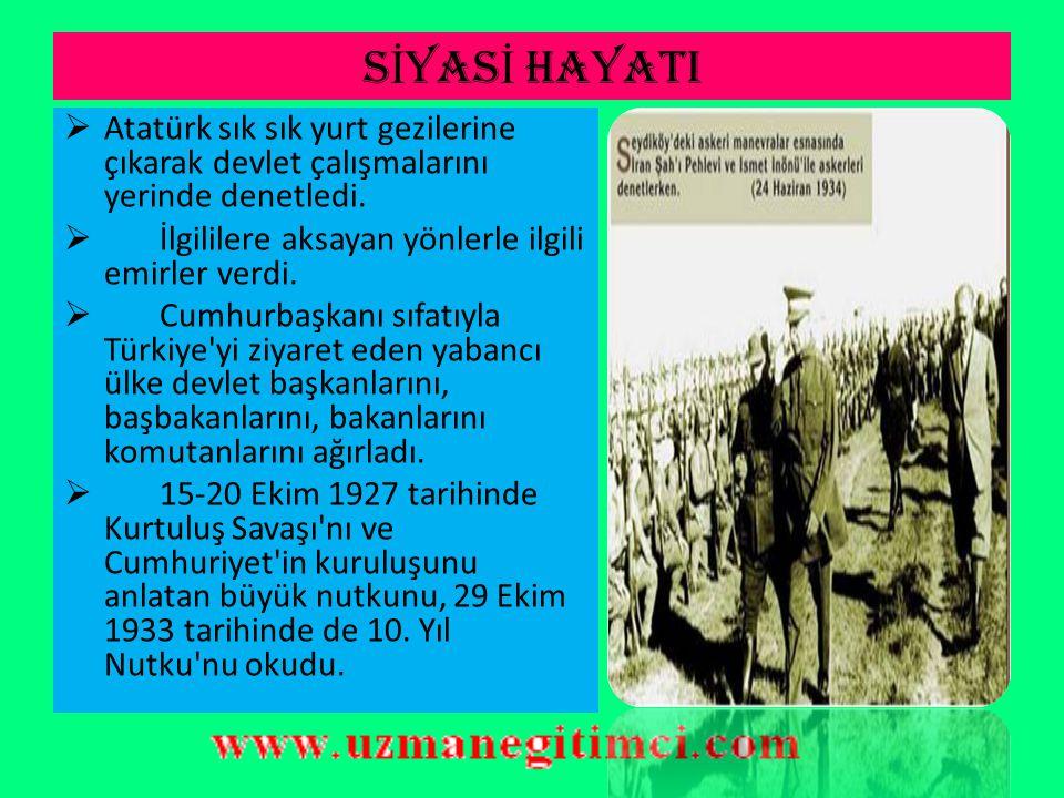 SİYASİ HAYATI Atatürk sık sık yurt gezilerine çıkarak devlet çalışmalarını yerinde denetledi. İlgililere aksayan yönlerle ilgili emirler verdi.
