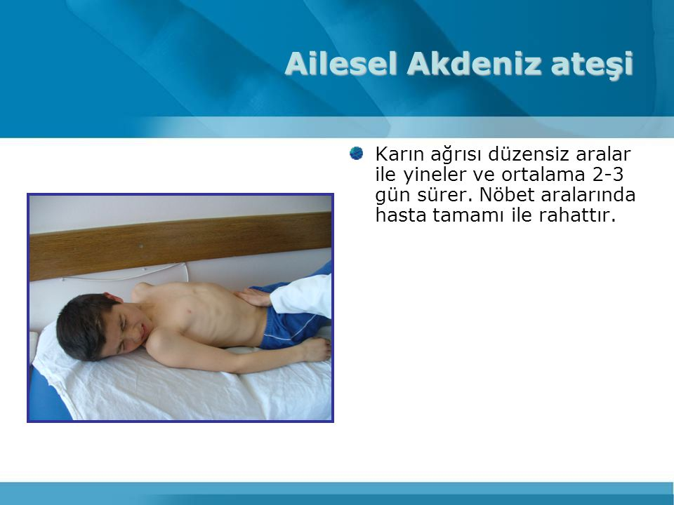 Ailesel Akdeniz ateşi Karın ağrısı düzensiz aralar ile yineler ve ortalama 2-3 gün sürer.