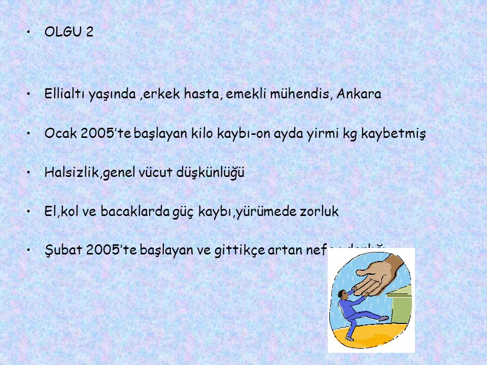 OLGU 2 Ellialtı yaşında ,erkek hasta, emekli mühendis, Ankara. Ocak 2005'te başlayan kilo kaybı-on ayda yirmi kg kaybetmiş.