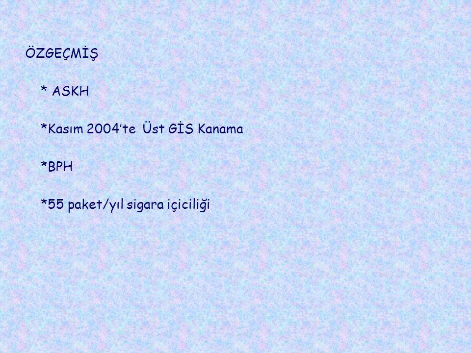ÖZGEÇMİŞ * ASKH *Kasım 2004'te Üst GİS Kanama *BPH *55 paket/yıl sigara içiciliği