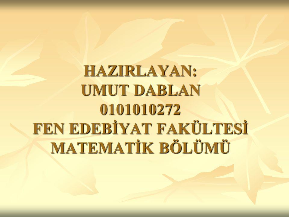 HAZIRLAYAN: UMUT DABLAN 0101010272 FEN EDEBİYAT FAKÜLTESİ MATEMATİK BÖLÜMÜ
