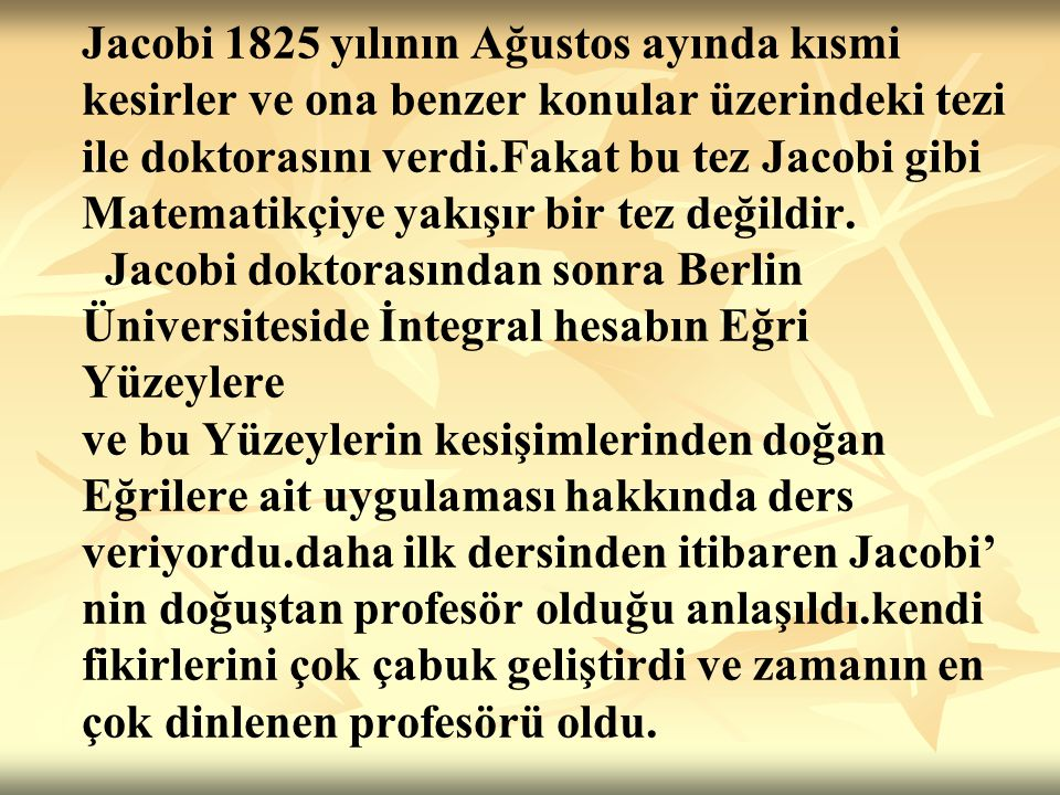 Jacobi 1825 yılının Ağustos ayında kısmi kesirler ve ona benzer konular üzerindeki tezi ile doktorasını verdi.Fakat bu tez Jacobi gibi Matematikçiye yakışır bir tez değildir.