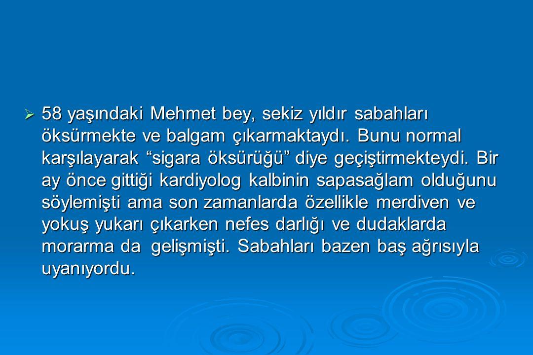 58 yaşındaki Mehmet bey, sekiz yıldır sabahları öksürmekte ve balgam çıkarmaktaydı.