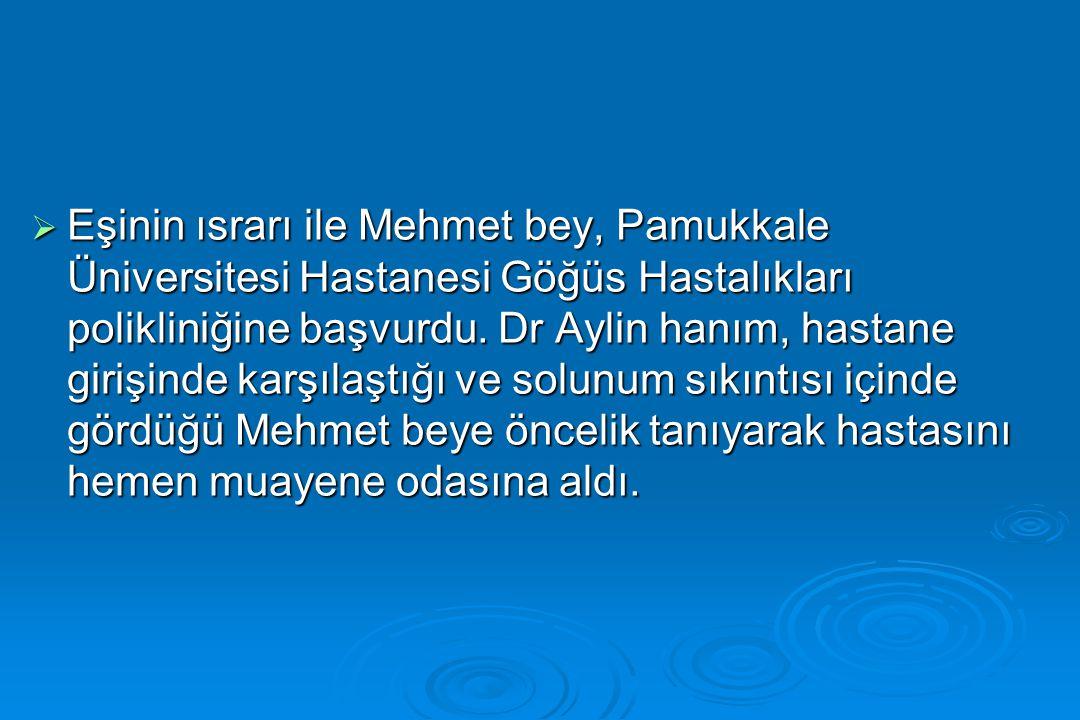 Eşinin ısrarı ile Mehmet bey, Pamukkale Üniversitesi Hastanesi Göğüs Hastalıkları polikliniğine başvurdu.