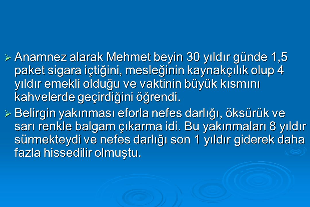 Anamnez alarak Mehmet beyin 30 yıldır günde 1,5 paket sigara içtiğini, mesleğinin kaynakçılık olup 4 yıldır emekli olduğu ve vaktinin büyük kısmını kahvelerde geçirdiğini öğrendi.