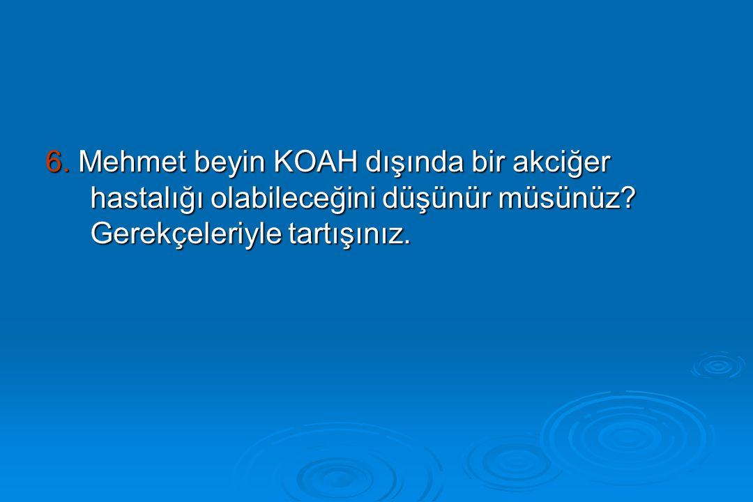 6. Mehmet beyin KOAH dışında bir akciğer hastalığı olabileceğini düşünür müsünüz.