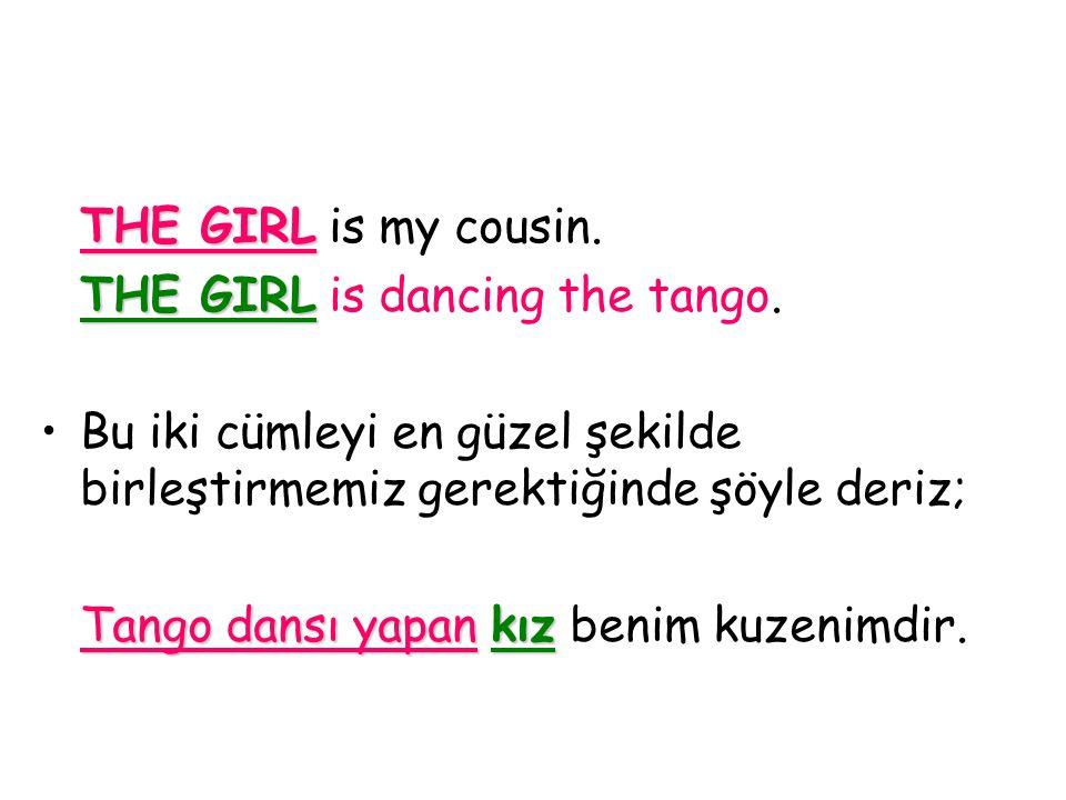 THE GIRL is my cousin. THE GIRL is dancing the tango. Bu iki cümleyi en güzel şekilde birleştirmemiz gerektiğinde şöyle deriz;