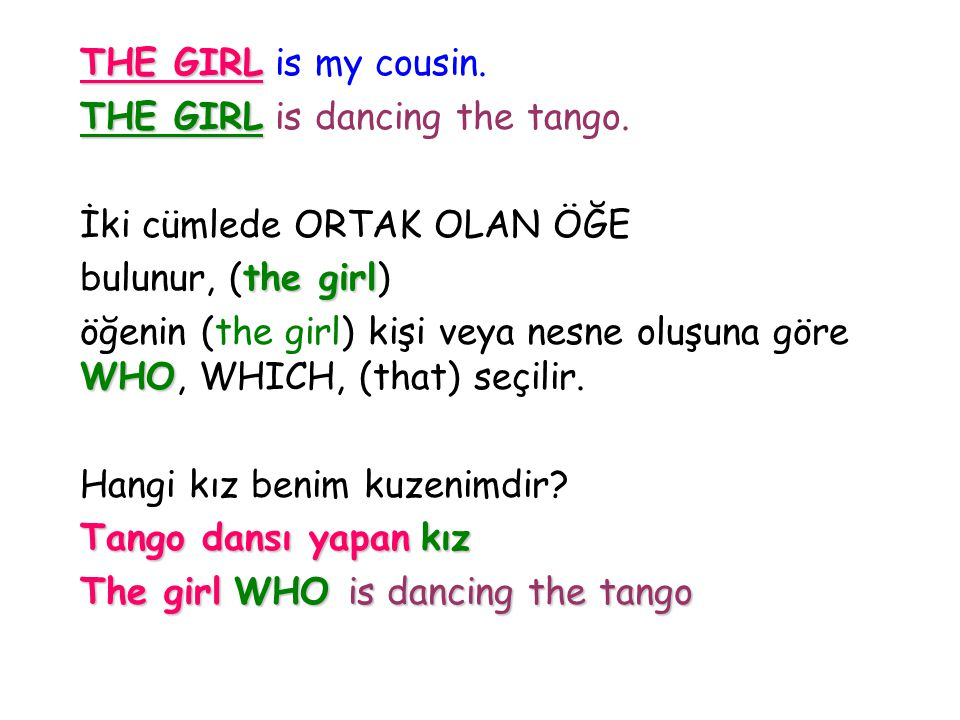 THE GIRL is my cousin. THE GIRL is dancing the tango. İki cümlede ORTAK OLAN ÖĞE. bulunur, (the girl)