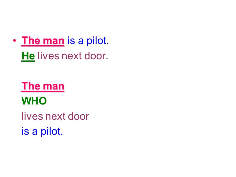 The man is a pilot. He lives next door. The man WHO lives next door is a pilot.