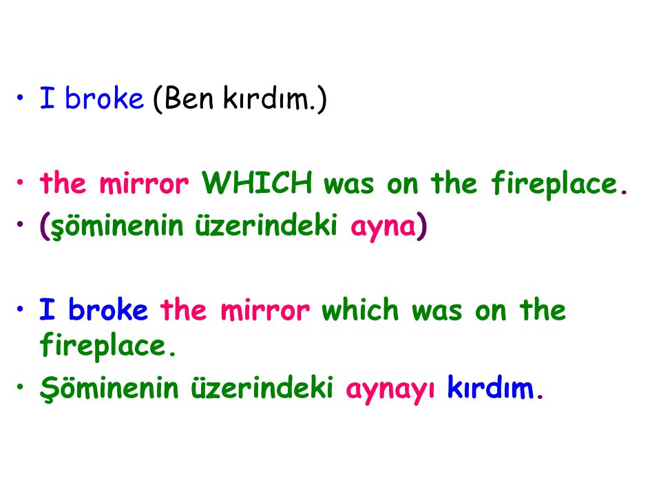 I broke (Ben kırdım.) the mirror WHICH was on the fireplace. (şöminenin üzerindeki ayna) I broke the mirror which was on the fireplace.