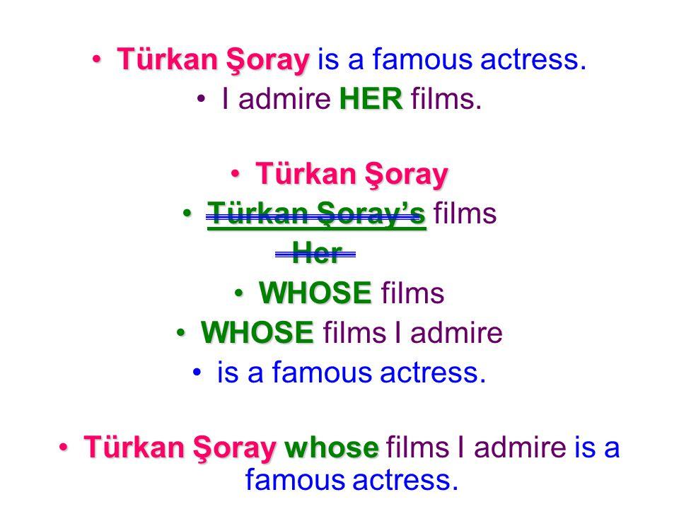 Türkan Şoray is a famous actress. I admire HER films. Türkan Şoray