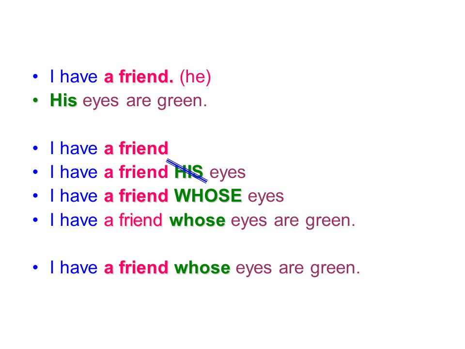 I have a friend. (he) His eyes are green. I have a friend. I have a friend HIS eyes. I have a friend WHOSE eyes.