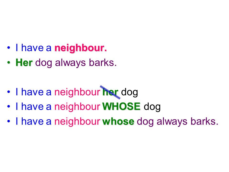I have a neighbour. Her dog always barks. I have a neighbour her dog. I have a neighbour WHOSE dog.