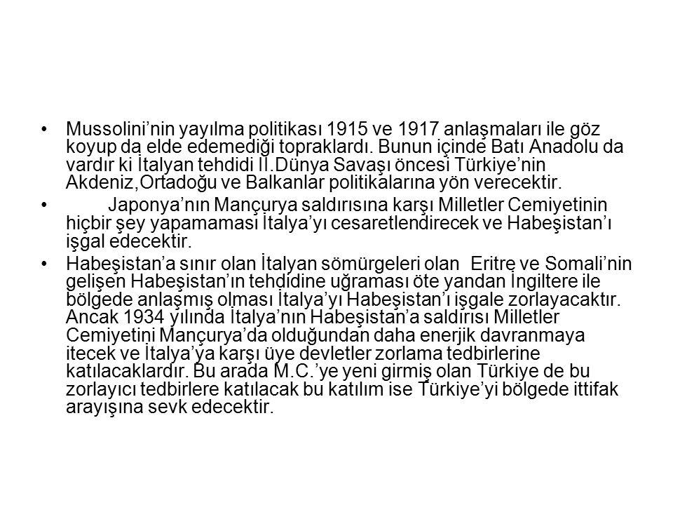 Mussolini'nin yayılma politikası 1915 ve 1917 anlaşmaları ile göz koyup da elde edemediği topraklardı. Bunun içinde Batı Anadolu da vardır ki İtalyan tehdidi II.Dünya Savaşı öncesi Türkiye'nin Akdeniz,Ortadoğu ve Balkanlar politikalarına yön verecektir.