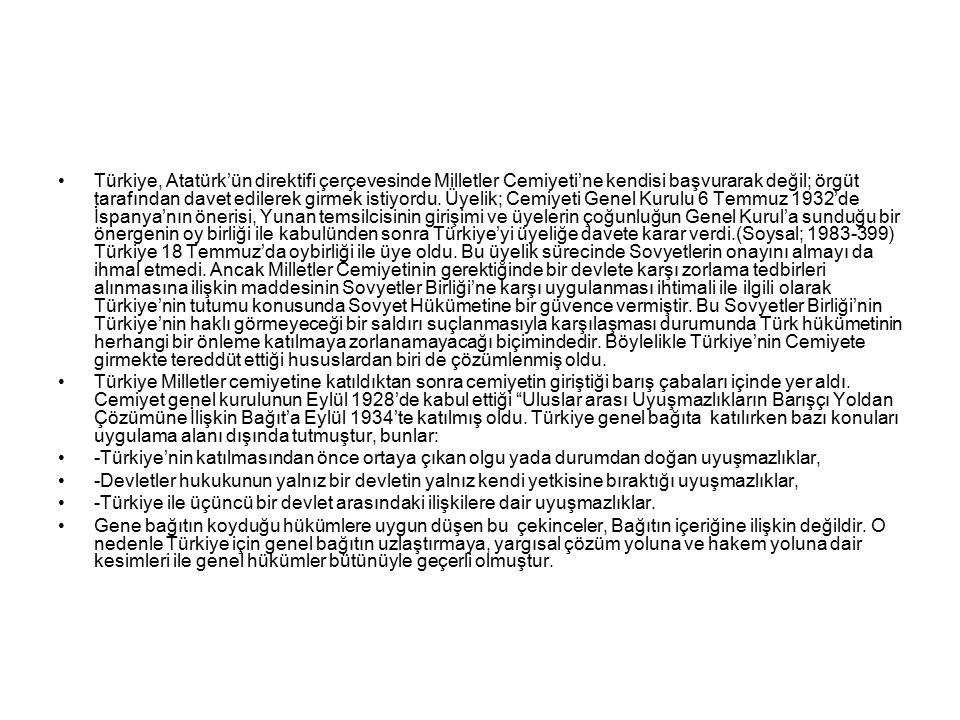 Türkiye, Atatürk'ün direktifi çerçevesinde Milletler Cemiyeti'ne kendisi başvurarak değil; örgüt tarafından davet edilerek girmek istiyordu. Üyelik; Cemiyeti Genel Kurulu 6 Temmuz 1932'de İspanya'nın önerisi, Yunan temsilcisinin girişimi ve üyelerin çoğunluğun Genel Kurul'a sunduğu bir önergenin oy birliği ile kabulünden sonra Türkiye'yi üyeliğe davete karar verdi.(Soysal; 1983-399) Türkiye 18 Temmuz'da oybirliği ile üye oldu. Bu üyelik sürecinde Sovyetlerin onayını almayı da ihmal etmedi. Ancak Milletler Cemiyetinin gerektiğinde bir devlete karşı zorlama tedbirleri alınmasına ilişkin maddesinin Sovyetler Birliği'ne karşı uygulanması ihtimali ile ilgili olarak Türkiye'nin tutumu konusunda Sovyet Hükümetine bir güvence vermiştir. Bu Sovyetler Birliği'nin Türkiye'nin haklı görmeyeceği bir saldırı suçlanmasıyla karşılaşması durumunda Türk hükümetinin herhangi bir önleme katılmaya zorlanamayacağı biçimindedir. Böylelikle Türkiye'nin Cemiyete girmekte tereddüt ettiği hususlardan biri de çözümlenmiş oldu.