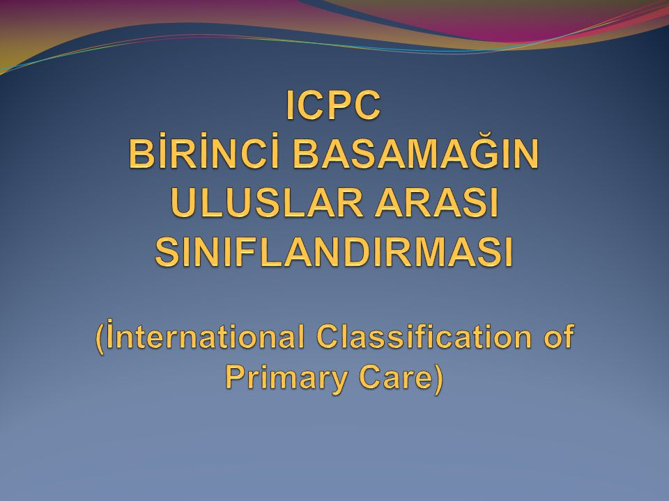 ICPC BİRİNCİ BASAMAĞIN ULUSLAR ARASI SINIFLANDIRMASI (İnternational Classification of Primary Care)