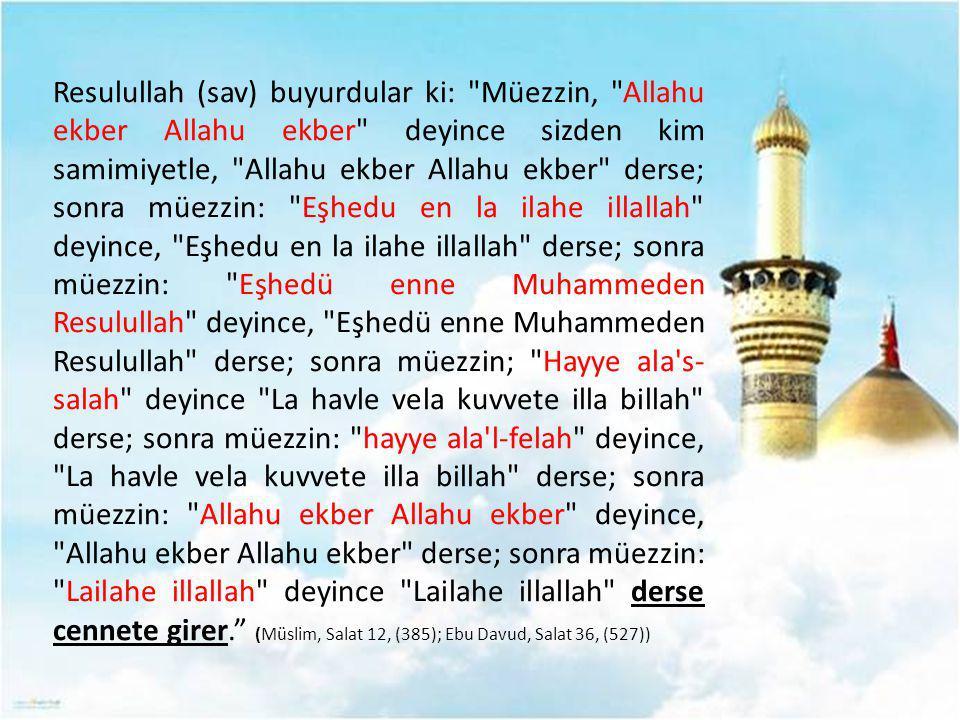 Resulullah (sav) buyurdular ki: Müezzin, Allahu ekber Allahu ekber deyince sizden kim samimiyetle, Allahu ekber Allahu ekber derse; sonra müezzin: Eşhedu en la ilahe illallah deyince, Eşhedu en la ilahe illallah derse; sonra müezzin: Eşhedü enne Muhammeden Resulullah deyince, Eşhedü enne Muhammeden Resulullah derse; sonra müezzin; Hayye ala s-salah deyince La havle vela kuvvete illa billah derse; sonra müezzin: hayye ala l-felah deyince, La havle vela kuvvete illa billah derse; sonra müezzin: Allahu ekber Allahu ekber deyince, Allahu ekber Allahu ekber derse; sonra müezzin: Lailahe illallah deyince Lailahe illallah derse cennete girer. (Müslim, Salat 12, (385); Ebu Davud, Salat 36, (527))