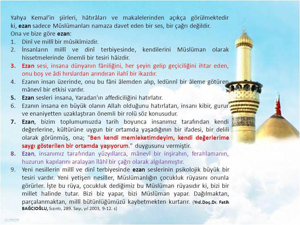 Yahya Kemal'in şiirleri, hâtırâları ve makalelerinden açıkça görülmektedir ki, ezan sadece Müslümanları namaza davet eden bir ses, bir çağrı değildir.