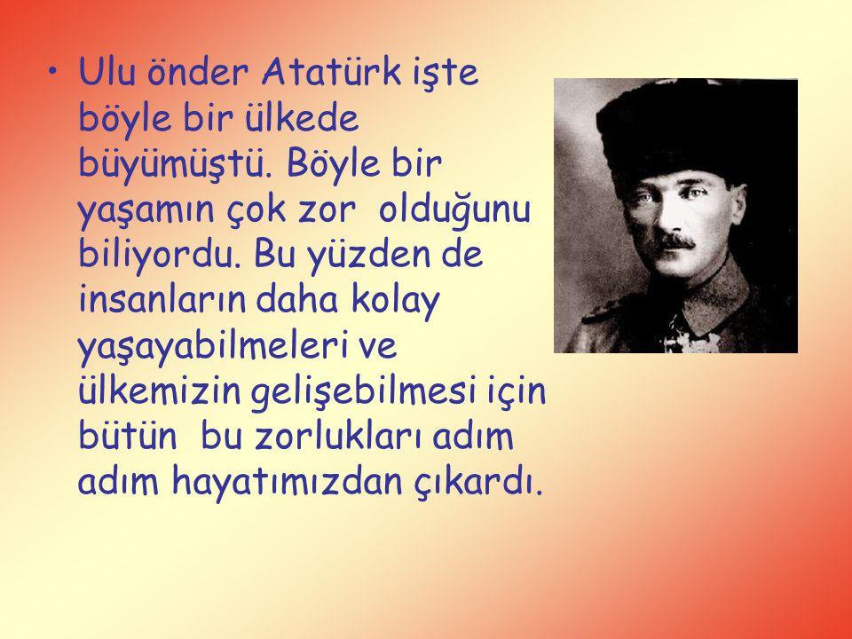 Ulu önder Atatürk işte böyle bir ülkede büyümüştü