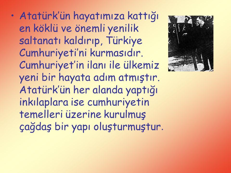 Atatürk'ün hayatımıza kattığı en köklü ve önemli yenilik saltanatı kaldırıp, Türkiye Cumhuriyeti'ni kurmasıdır.