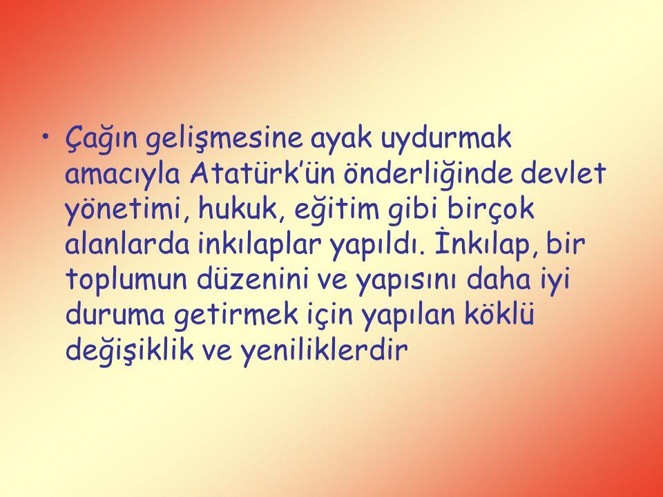 Çağın gelişmesine ayak uydurmak amacıyla Atatürk'ün önderliğinde devlet yönetimi, hukuk, eğitim gibi birçok alanlarda inkılaplar yapıldı.