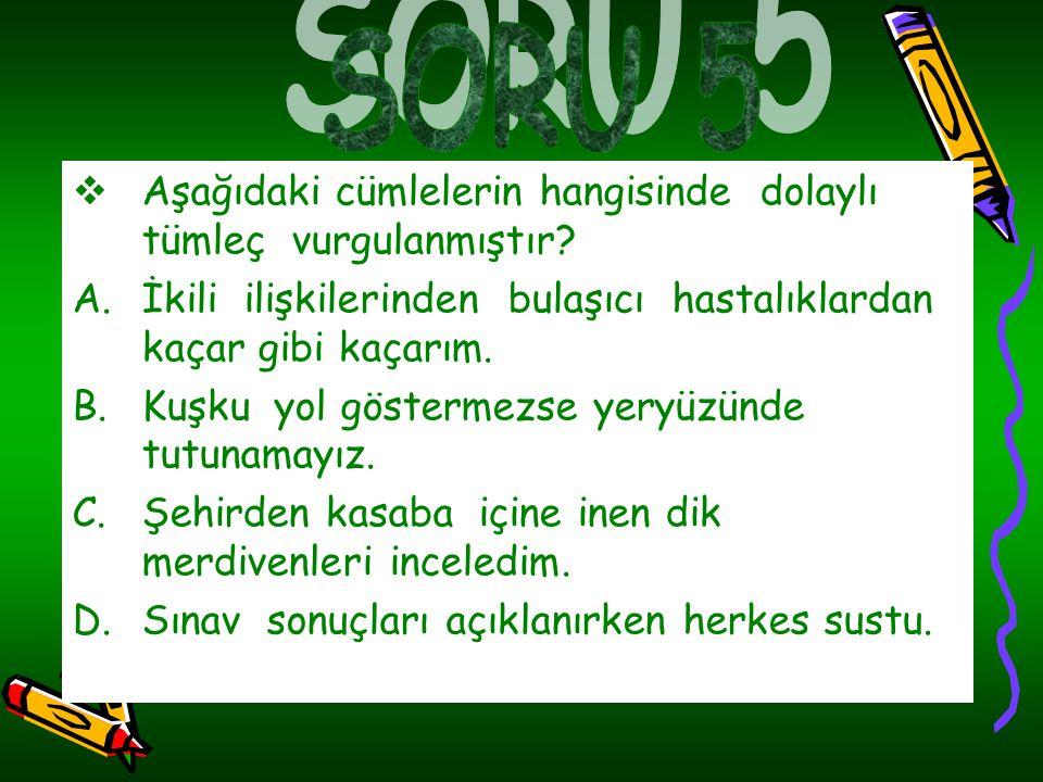 SORU 5 Aşağıdaki cümlelerin hangisinde dolaylı tümleç vurgulanmıştır