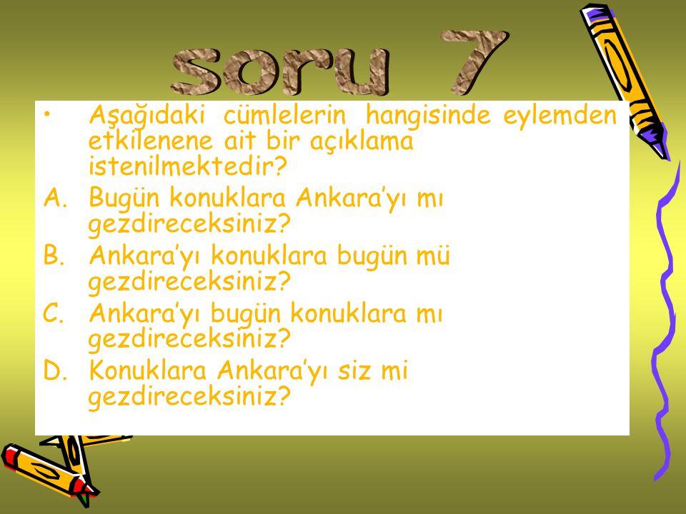 soru 7 Aşağıdaki cümlelerin hangisinde eylemden etkilenene ait bir açıklama istenilmektedir Bugün konuklara Ankara'yı mı gezdireceksiniz