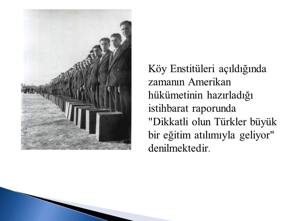 Köy Enstitüleri açıldığında zamanın Amerikan hükümetinin hazırladığı istihbarat raporunda Dikkatli olun Türkler büyük bir eğitim atılımıyla geliyor denilmektedir.