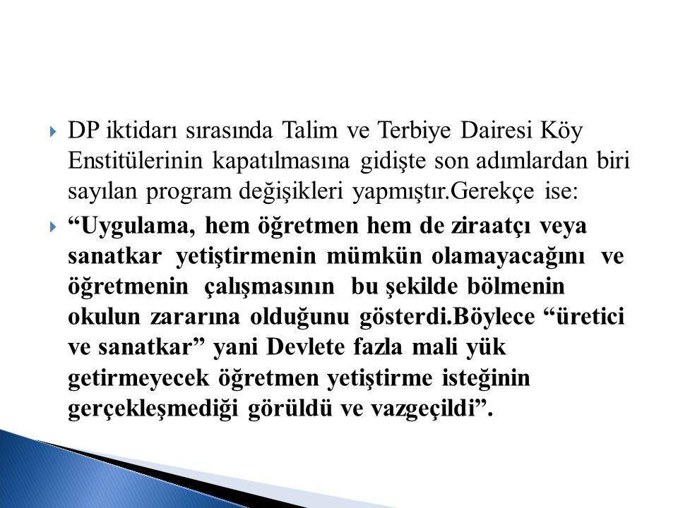 DP iktidarı sırasında Talim ve Terbiye Dairesi Köy Enstitülerinin kapatılmasına gidişte son adımlardan biri sayılan program değişikleri yapmıştır.Gerekçe ise: