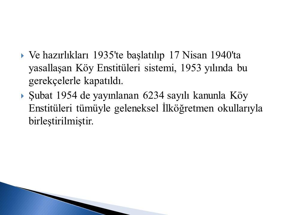 Ve hazırlıkları 1935 te başlatılıp 17 Nisan 1940 ta yasallaşan Köy Enstitüleri sistemi, 1953 yılında bu gerekçelerle kapatıldı.