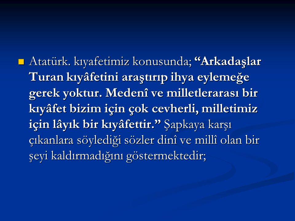 Atatürk. kıyafetimiz konusunda; Arkadaşlar Turan kıyâfetini araştırıp ihya eylemeğe gerek yoktur.