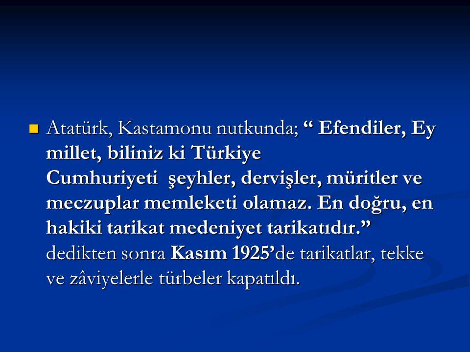 Atatürk, Kastamonu nutkunda; Efendiler, Ey millet, biliniz ki Türkiye Cumhuriyeti şeyhler, dervişler, müritler ve meczuplar memleketi olamaz.