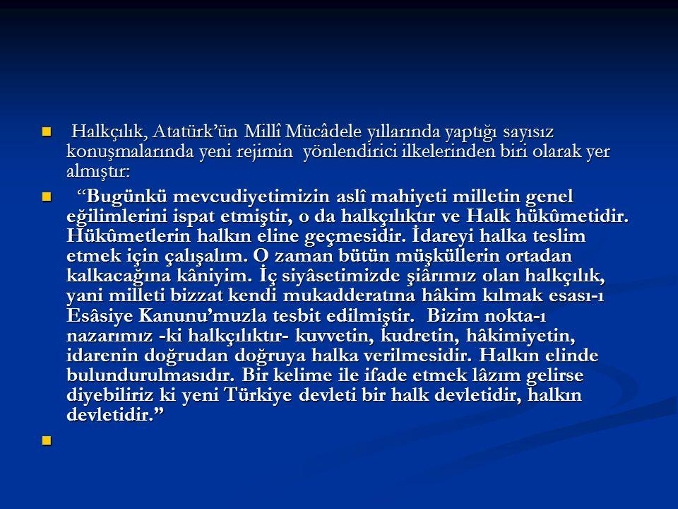 Halkçılık, Atatürk'ün Millî Mücâdele yıllarında yaptığı sayısız konuşmalarında yeni rejimin yönlendirici ilkelerinden biri olarak yer almıştır: