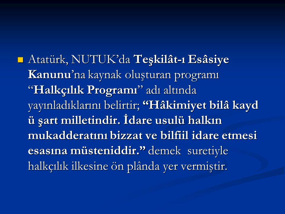 Atatürk, NUTUK'da Teşkilât-ı Esâsiye Kanunu'na kaynak oluşturan programı Halkçılık Programı adı altında yayınladıklarını belirtir; Hâkimiyet bilâ kayd ü şart milletindir.