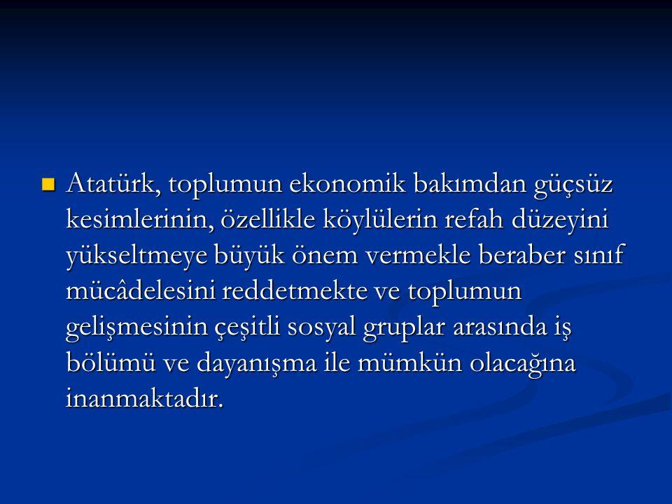 Atatürk, toplumun ekonomik bakımdan güçsüz kesimlerinin, özellikle köylülerin refah düzeyini yükseltmeye büyük önem vermekle beraber sınıf mücâdelesini reddetmekte ve toplumun gelişmesinin çeşitli sosyal gruplar arasında iş bölümü ve dayanışma ile mümkün olacağına inanmaktadır.