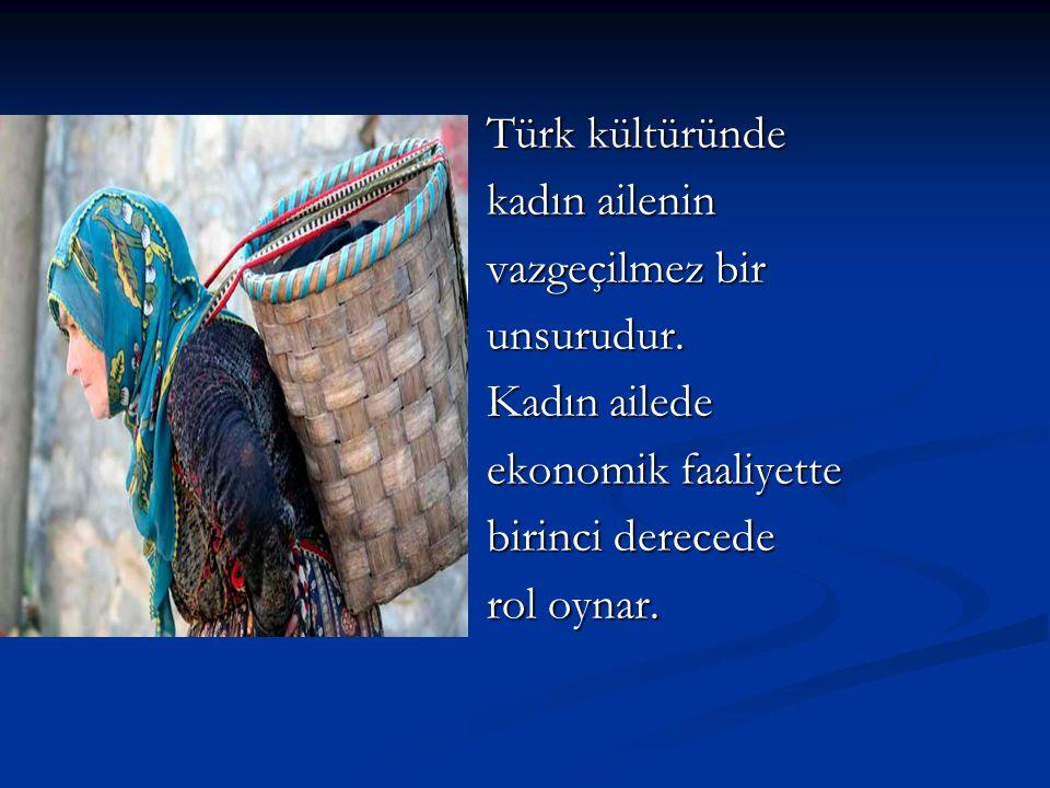 Türk kültüründe kadın ailenin vazgeçilmez bir unsurudur