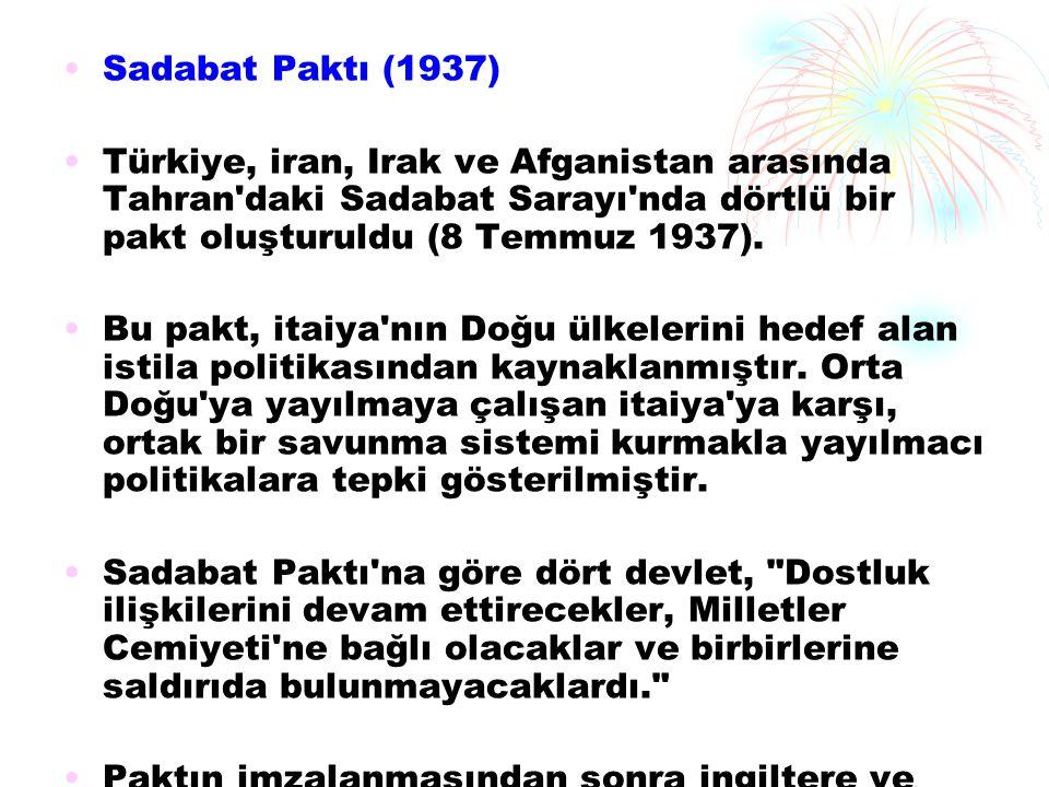 Sadabat Paktı (1937) Türkiye, iran, Irak ve Afganistan arasında Tahran daki Sadabat Sarayı nda dörtlü bir pakt oluşturuldu (8 Temmuz 1937).