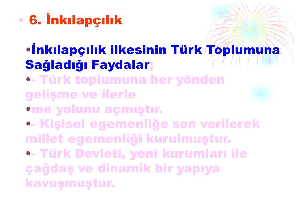 6. İnkılapçılık İnkılapçılık ilkesinin Türk Toplumuna Sağladığı Faydalar; - Türk toplumuna her yönden gelişme ve ilerle
