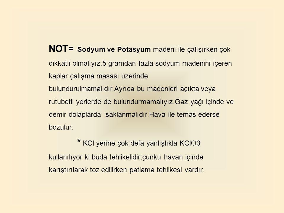 NOT=. Sodyum ve Potasyum madeni ile çalışırken çok dikkatli olmalıyız