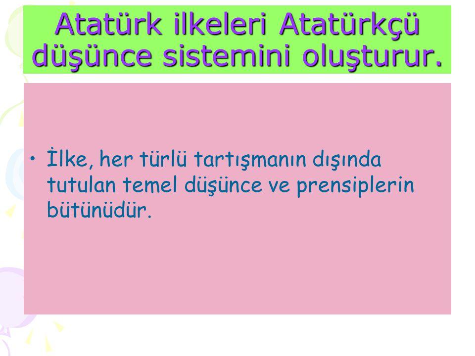 Atatürk ilkeleri Atatürkçü düşünce sistemini oluşturur.