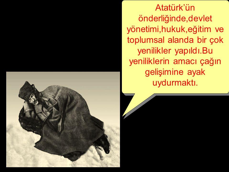 Atatürk'ün önderliğinde,devlet yönetimi,hukuk,eğitim ve toplumsal alanda bir çok yenilikler yapıldı.Bu yeniliklerin amacı çağın gelişimine ayak uydurmaktı.