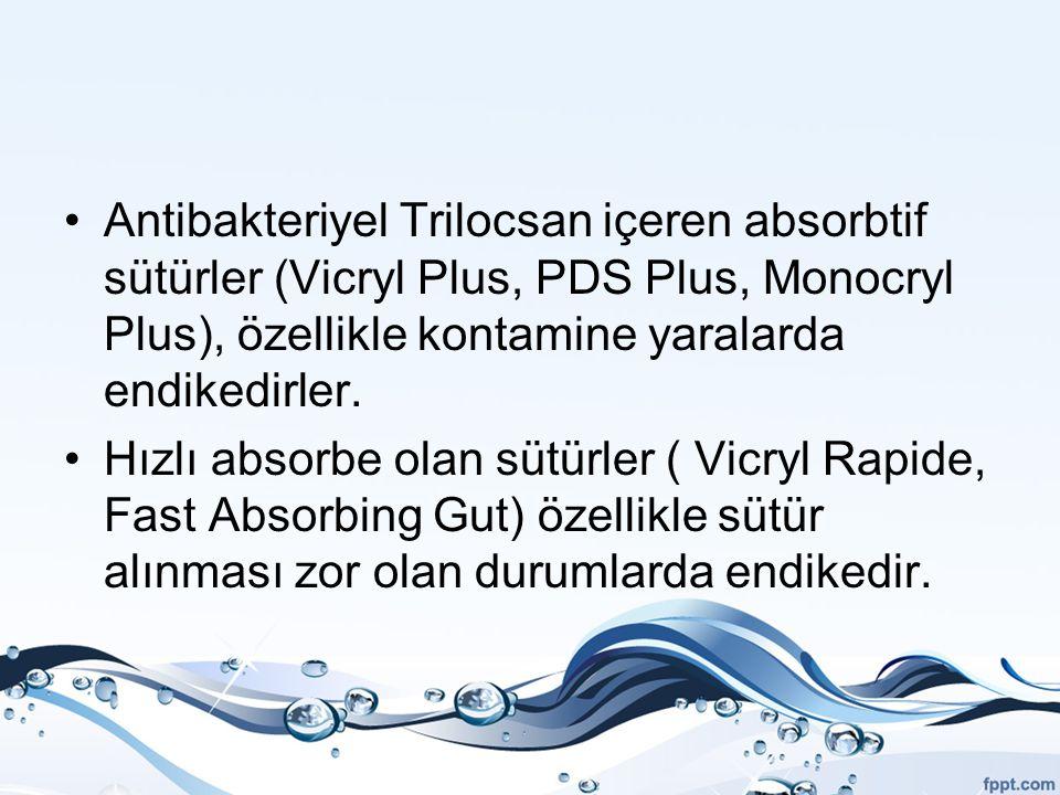 Antibakteriyel Trilocsan içeren absorbtif sütürler (Vicryl Plus, PDS Plus, Monocryl Plus), özellikle kontamine yaralarda endikedirler.