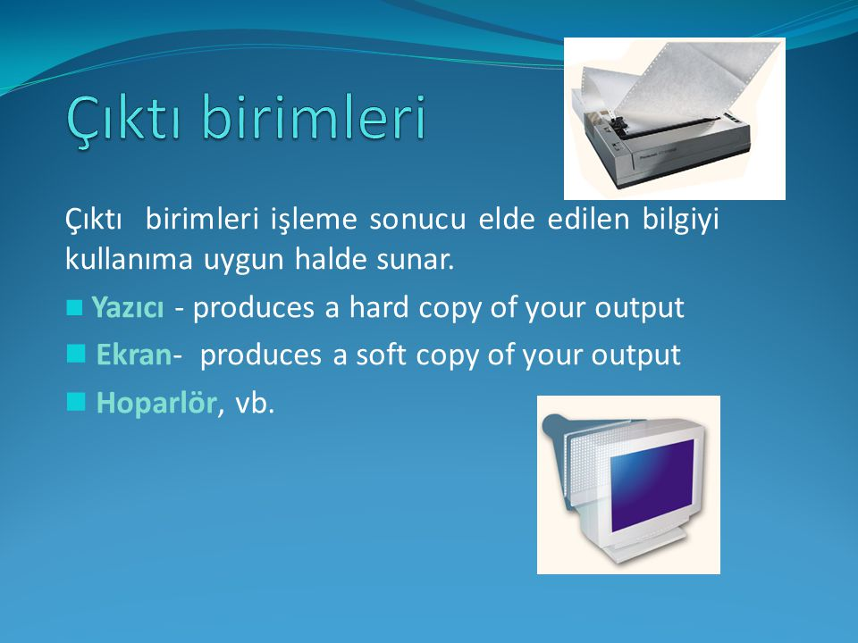 Çıktı birimleri Çıktı birimleri işleme sonucu elde edilen bilgiyi kullanıma uygun halde sunar. Yazıcı - produces a hard copy of your output.